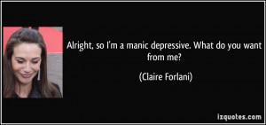 ... so I'm a manic depressive. What do you want from me? - Claire Forlani