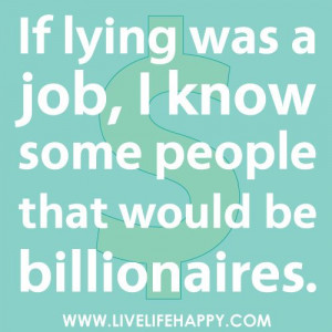 If lying was a job, I know some people that would be billionaires ...
