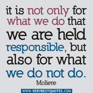 It is not only for what we do that we are held responsible, but also ...