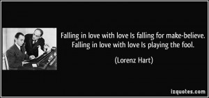 love Is falling for make-believe. Falling in love with love Is playing ...