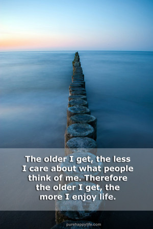 Life Quote: The older I get, the less I care about what people..