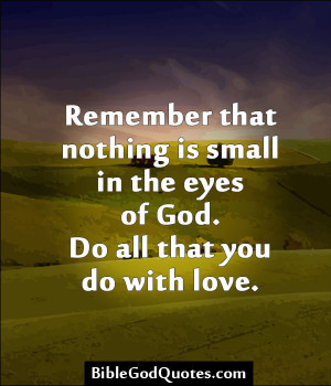 ... Small In The Eyes Of God. Do All That You Do With Love. ~ Bible Quote