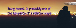 Being honest is probably one of the key parts of a relationships... :)