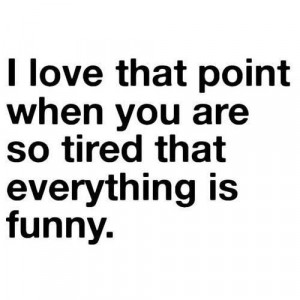 love that point when you are so tired that everything is funny.