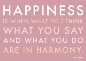 Happiness is when what you think, what you say, and what you do, are ...