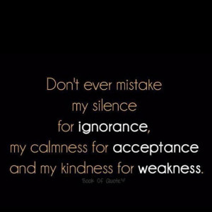 ... ignorance, my calmness for acceptance and my kindness for weakness