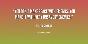 You don't make peace with friends. You make it with very unsavory ...