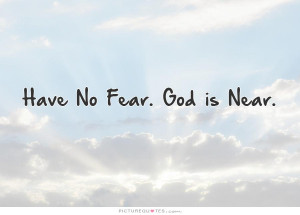 No Fear Quotes And Sayings Have no fear. god is near.