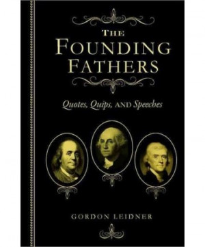 FOUNDING FATHERS QUOTES QUIPS AND SPEECHES