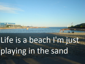 Life is a beach i'm just playing in the sand.