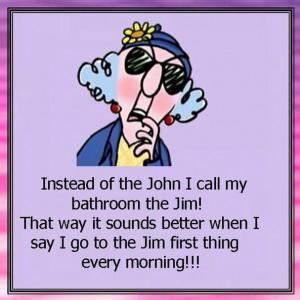 Instead of the John I call my bathroom the Jim!