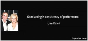 Good acting is consistency of performance. - Jim Dale
