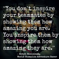 You don't inspire your teammates by showing them how amazing you are ...