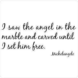 ... angel in the marble and carved until I set him free.