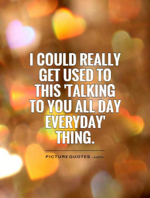 ... used to this 'talking to you all day everyday' thing Picture Quote #1
