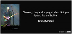 Obviously, they're all a gang of idiots. But, you know... live and let ...