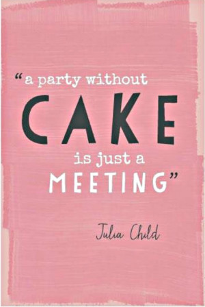 party without cake is just a meeting. - Julia Child
