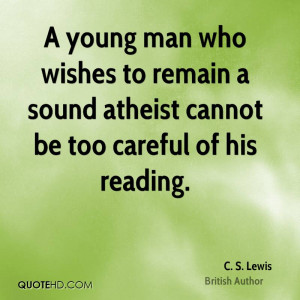 young man who wishes to remain a sound atheist cannot be too careful ...