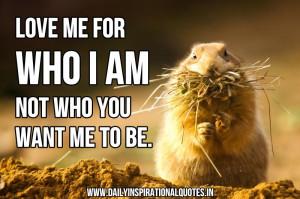 Love Me For Who I Am Not Who You Want Me To Be ~ Inspirational Quote
