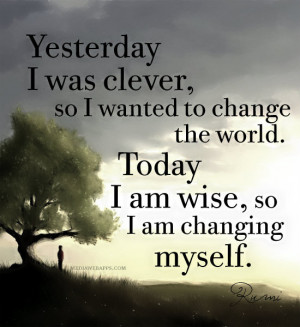 , so I wanted to change the world. Today I am wise, so I am changing ...