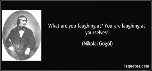 What are you laughing at? You are laughing at yourselves! - Nikolai ...