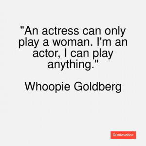 An actress can only play a woman. I'm an actor, I can play anything.