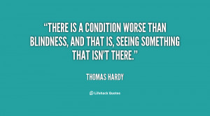 There is a condition worse than blindness, and that is, seeing ...
