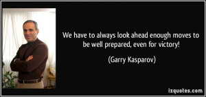 ... enough moves to be well prepared, even for victory! - Garry Kasparov