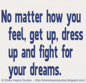 No matter how you feel, get up, dress up and fight for your dreams...