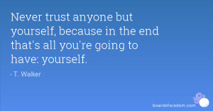 Never trust anyone but yourself, because in the end that's all you're ...