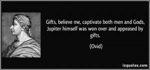 Gifts, believe me, captivate both men and Gods, Jupiter himself was ...