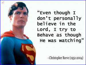 ... Lord, I try to behave as though He was watching. Christopher Reeve