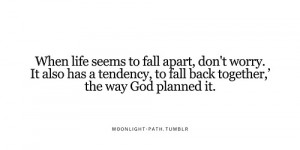 When life seems to fall apart, don't worry. It also has a tendency, to ...