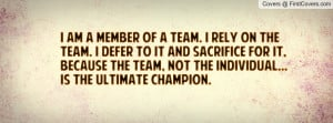 am a member of a team. I rely on the team. I defer to it and ...