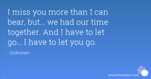 miss you more than I can bear, but... we had our time together. And ...