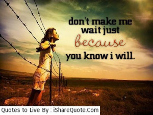 Don't make me wait just because…