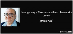 Never get angry. Never make a threat. Reason with people. - Mario Puzo