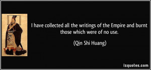 ... of the Empire and burnt those which were of no use. - Qin Shi Huang