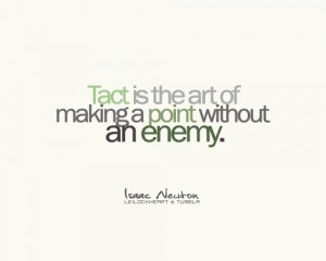 Tact is the art of making a point without an enemy.