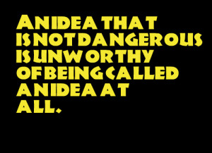 Quotes Picture: an idea that is not dangerous is unworthy of being ...