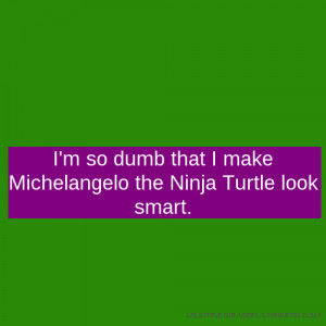so dumb that I make Michelangelo the Ninja Turtle look smart.