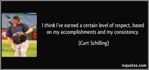 ... , based on my accomplishments and my consistency. - Curt Schilling