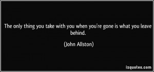 ... with you when you're gone is what you leave behind. - John Allston