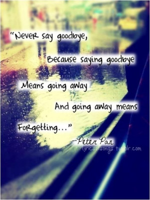 Never say goodbye because saying goodbye means going away