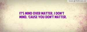 It's mind over matter, I don't mind, 'cause you don't matter.