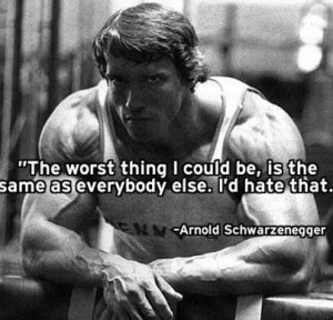 ... the same as everybody else. I'd hate that. ~ Arnold Schwarzenegger