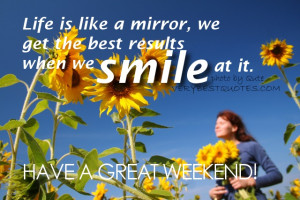 Have A Great Weekend - Life is like a mirror, we get the best results ...