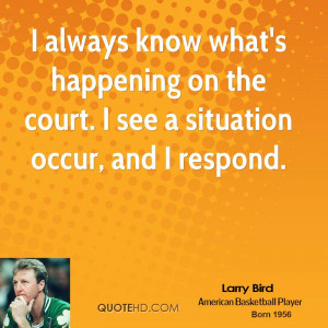 always know what's happening on the court. I see a situation occur ...