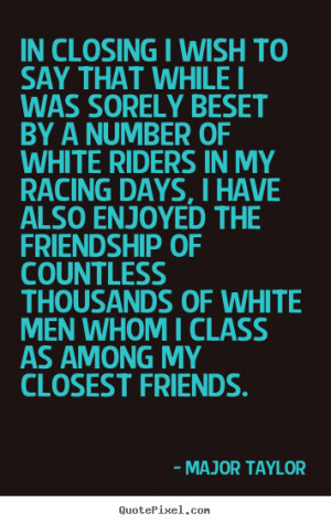 Quotes about friendship - In closing i wish to say that while i was ...
