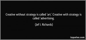 ... art.' Creative with strategy is called 'advertising. - Jef I. Richards